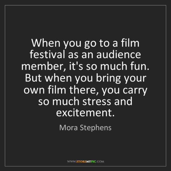 Mora Stephens: When you go to a film festival as an audience member,...