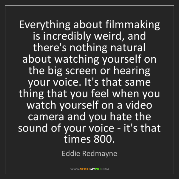 Eddie Redmayne: Everything about filmmaking is incredibly weird, and...