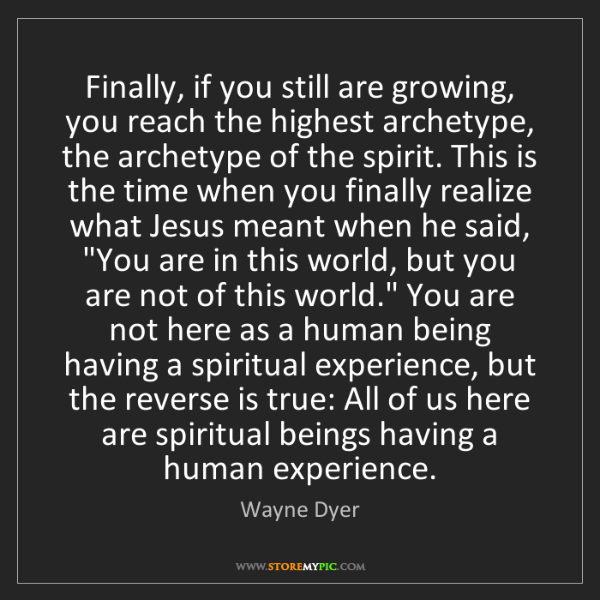 Wayne Dyer: Finally, if you still are growing, you reach the highest...