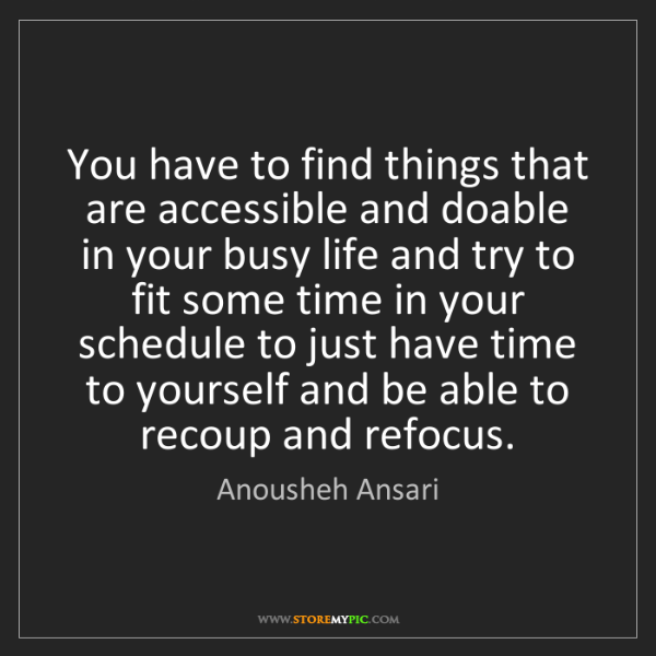 Anousheh Ansari: You have to find things that are accessible and doable...