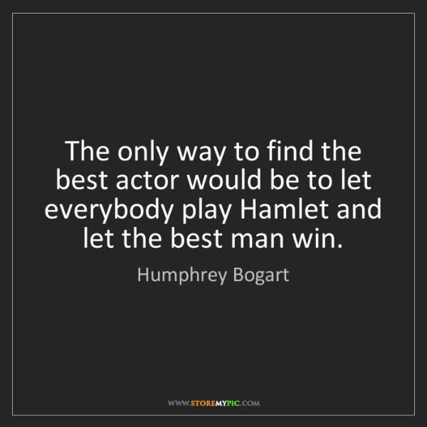 Humphrey Bogart: The only way to find the best actor would be to let everybody...