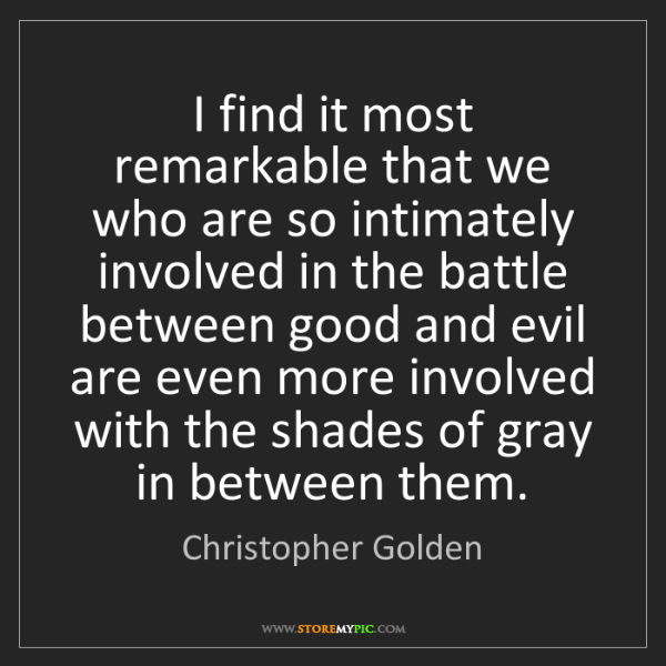 Christopher Golden: I find it most remarkable that we who are so intimately...