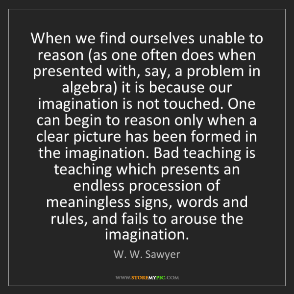 W. W. Sawyer: When we find ourselves unable to reason (as one often...