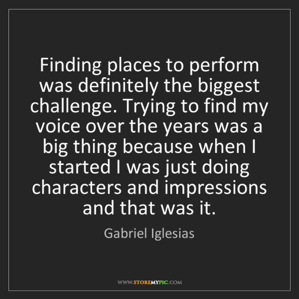 Gabriel Iglesias: Finding places to perform was definitely the biggest...