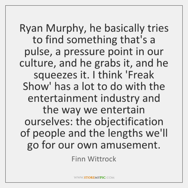 Ryan Murphy, he basically tries to find something that's a pulse, a ...