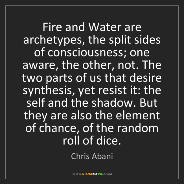 Chris Abani: Fire and Water are archetypes, the split sides of consciousness;...
