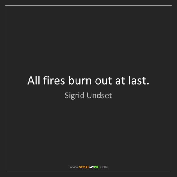 Sigrid Undset: All fires burn out at last.