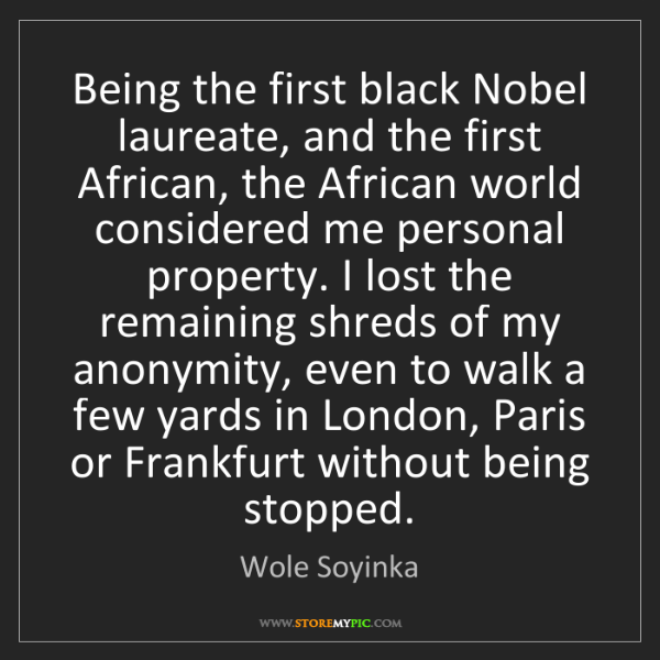 Wole Soyinka: Being the first black Nobel laureate, and the first African,...