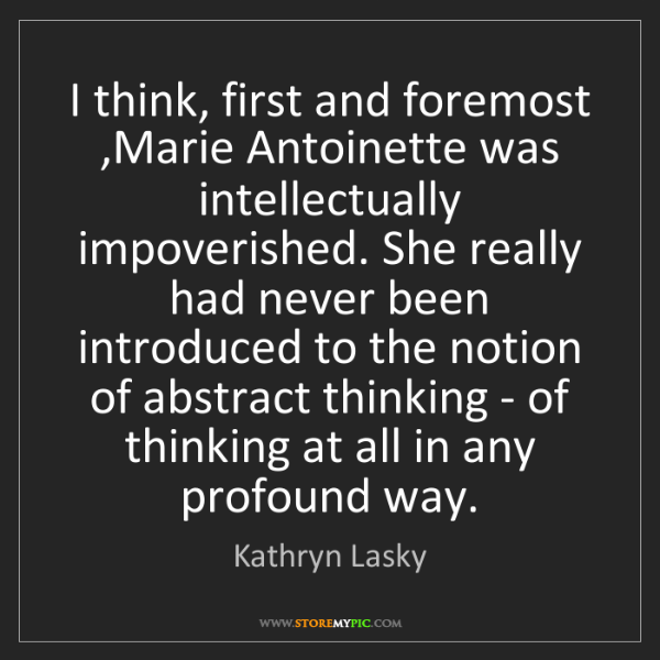 Kathryn Lasky: I think, first and foremost ,Marie Antoinette was intellectually...