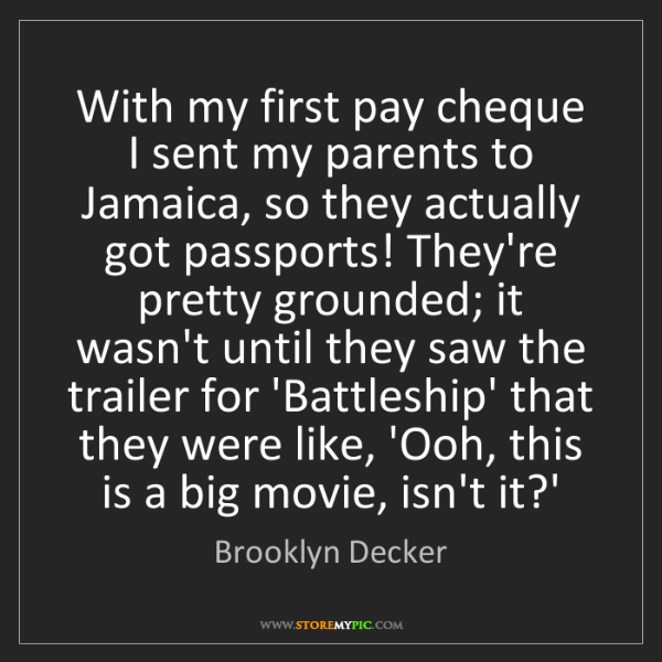 Brooklyn Decker: With my first pay cheque I sent my parents to Jamaica,...