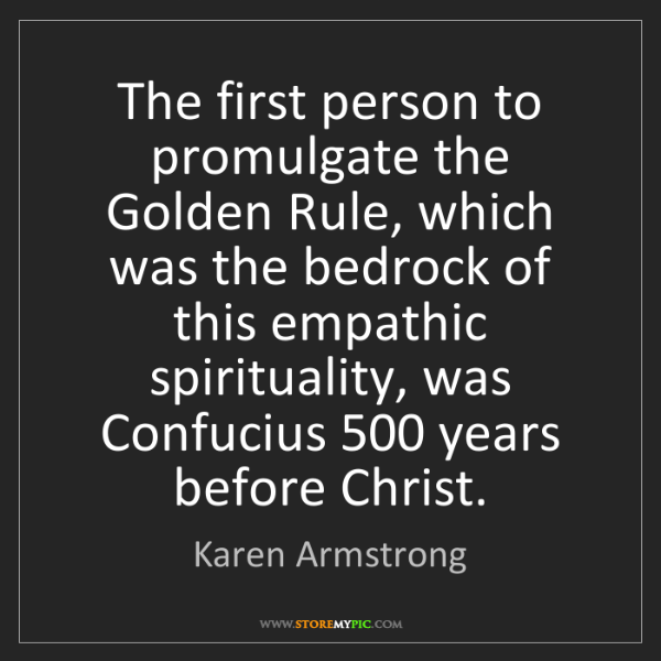 Karen Armstrong: The first person to promulgate the Golden Rule, which...