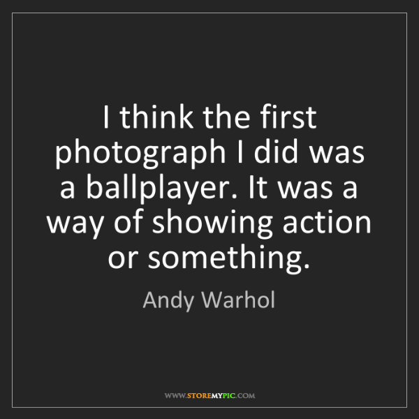 Andy Warhol: I think the first photograph I did was a ballplayer....
