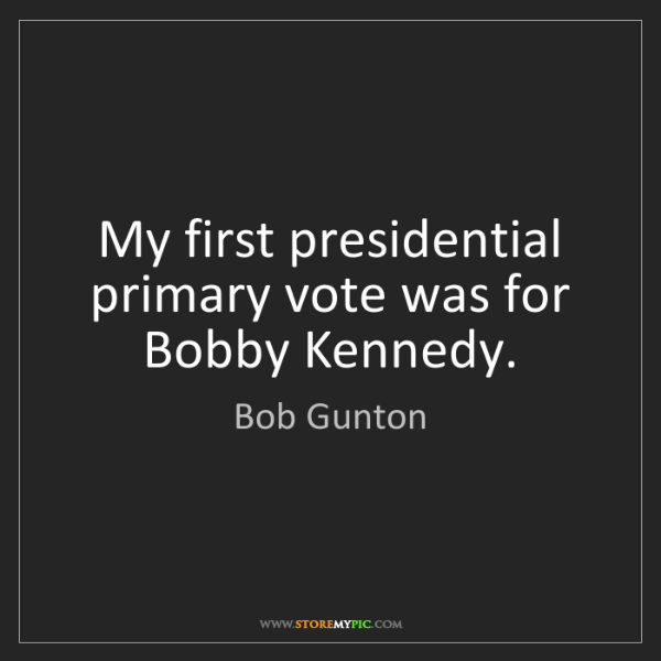 Bob Gunton: My first presidential primary vote was for Bobby Kennedy.