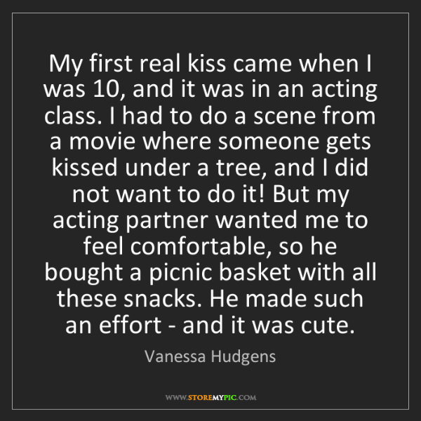 Vanessa Hudgens: My first real kiss came when I was 10, and it was in...