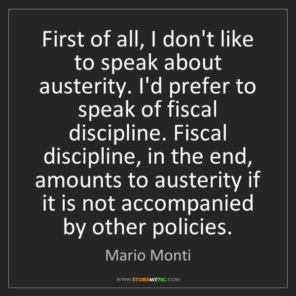 Mario Monti: First of all, I don't like to speak about austerity....