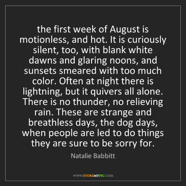 Natalie Babbitt: the first week of August is motionless, and hot. It is...