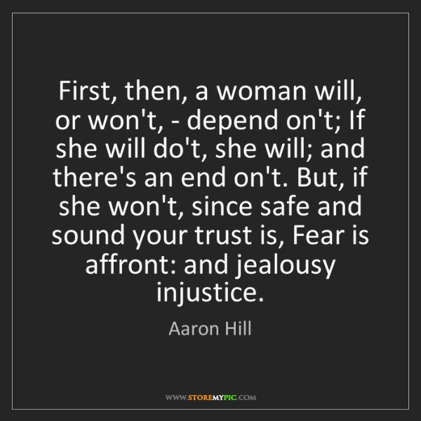 Aaron Hill: First, then, a woman will, or won't, - depend on't; If...
