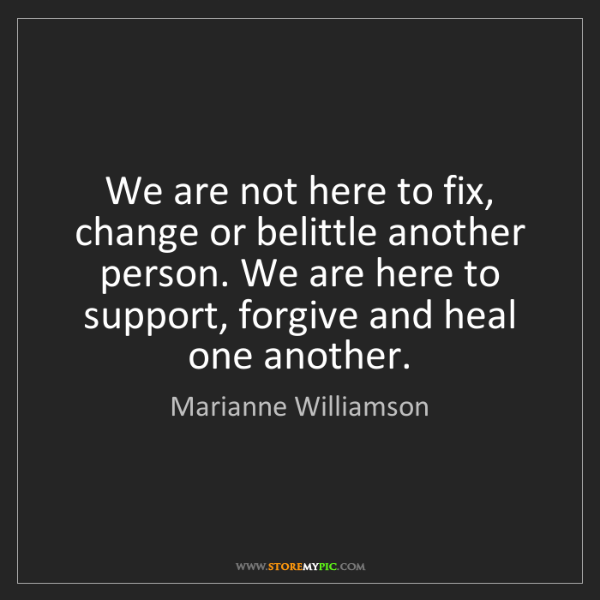 Marianne Williamson: We are not here to fix, change or belittle another person....