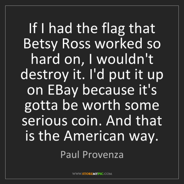 Paul Provenza: If I had the flag that Betsy Ross worked so hard on,...