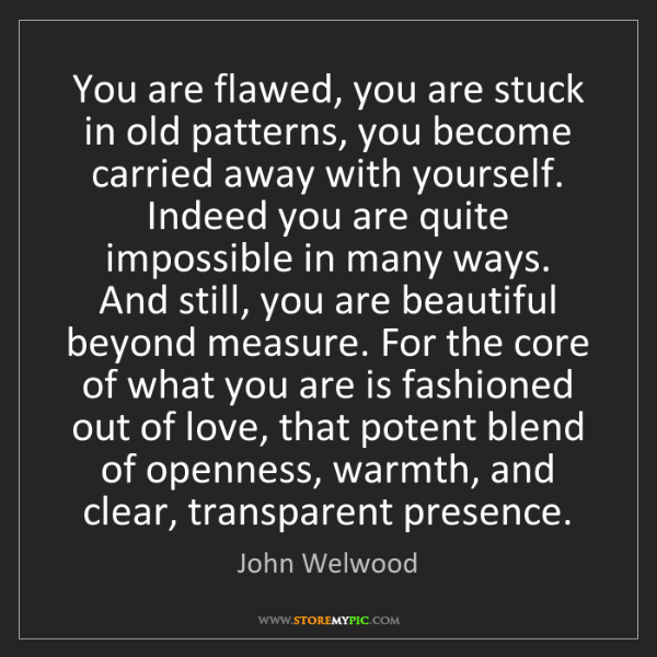 John Welwood: You are flawed, you are stuck in old patterns, you become...