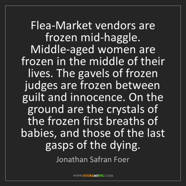 Jonathan Safran Foer: Flea-Market vendors are frozen mid-haggle. Middle-aged...