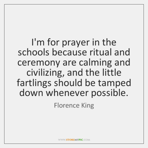I'm for prayer in the schools because ritual and ceremony are calming ...