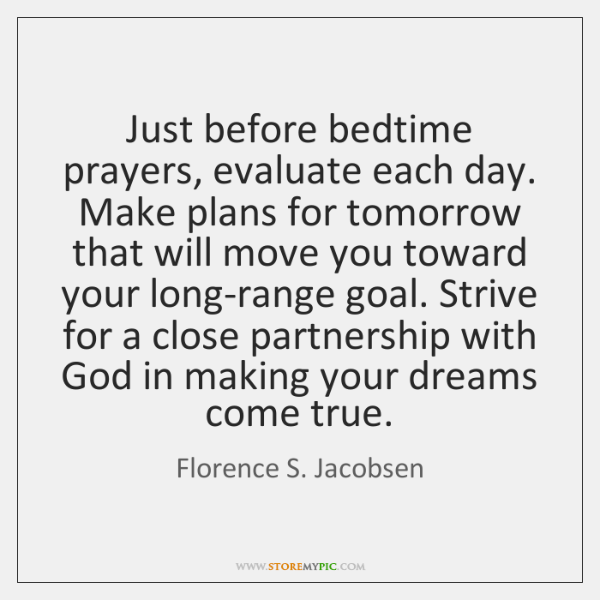 Just before bedtime prayers, evaluate each day. Make plans for tomorrow that ...