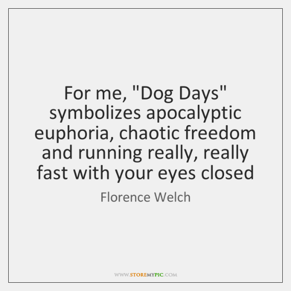 "For me, ""Dog Days"" symbolizes apocalyptic euphoria, chaotic freedom and running really, ..."