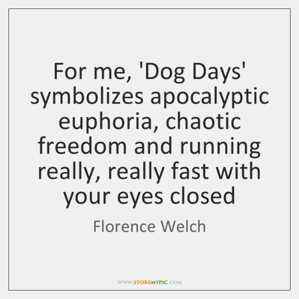 For me, 'Dog Days' symbolizes apocalyptic euphoria, chaotic freedom and running really, ...