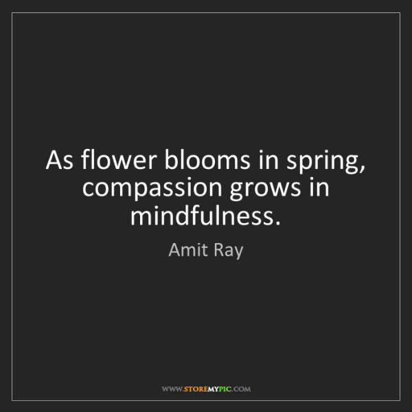 Amit Ray: As flower blooms in spring, compassion grows in mindfulness.