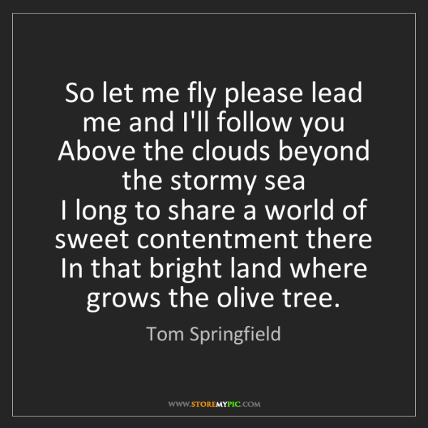 Tom Springfield: So let me fly please lead me and I'll follow you   Above...