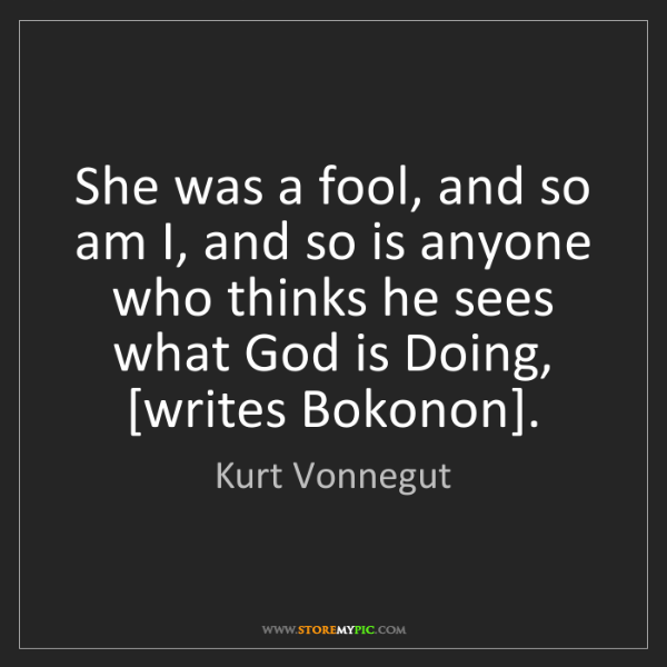 Kurt Vonnegut: She was a fool, and so am I, and so is anyone who thinks...