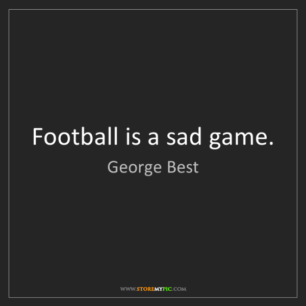 George Best: Football is a sad game.