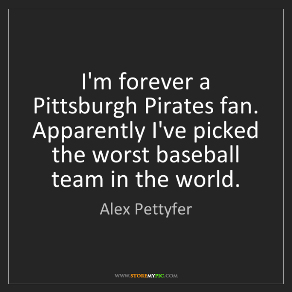 Alex Pettyfer: I'm forever a Pittsburgh Pirates fan. Apparently I've...
