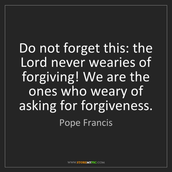 Pope Francis: Do not forget this: the Lord never wearies of forgiving!...