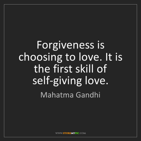 Mahatma Gandhi: Forgiveness is choosing to love. It is the first skill...