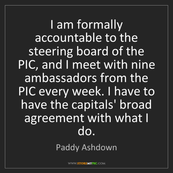 Paddy Ashdown: I am formally accountable to the steering board of the...