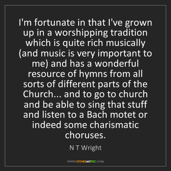 N T Wright: I'm fortunate in that I've grown up in a worshipping...