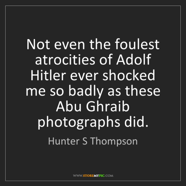 Hunter S Thompson: Not even the foulest atrocities of Adolf Hitler ever...