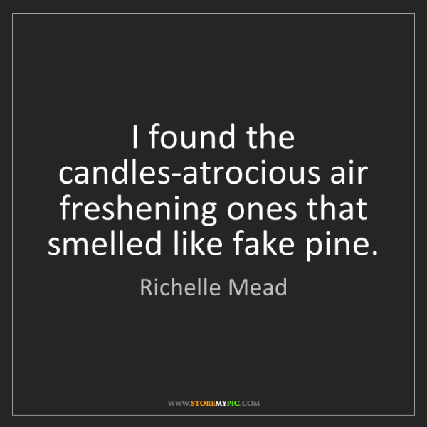 Richelle Mead: I found the candles-atrocious air freshening ones that...
