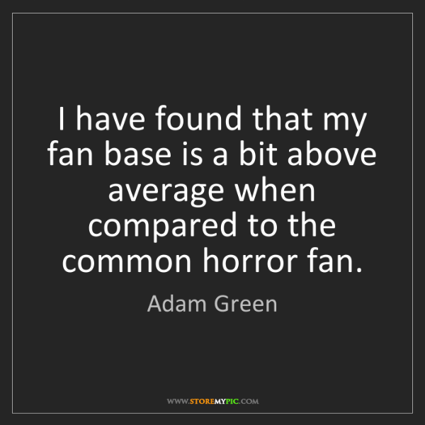Adam Green: I have found that my fan base is a bit above average...