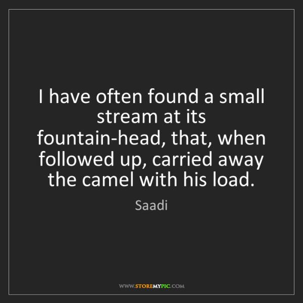 Saadi: I have often found a small stream at its fountain-head,...