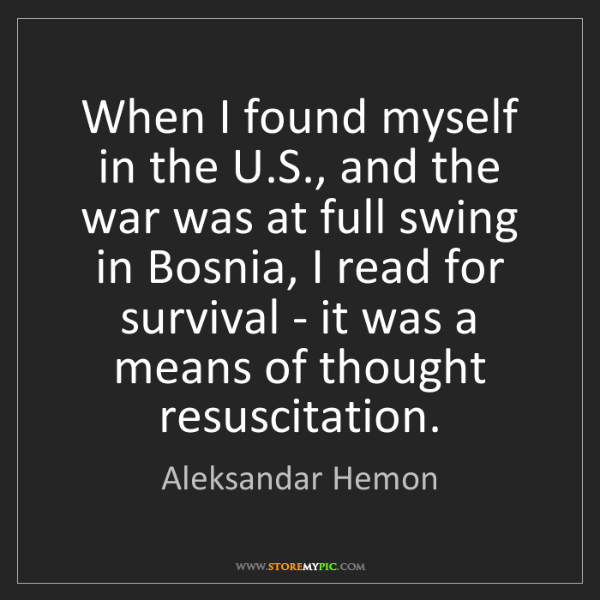 Aleksandar Hemon: When I found myself in the U.S., and the war was at full...