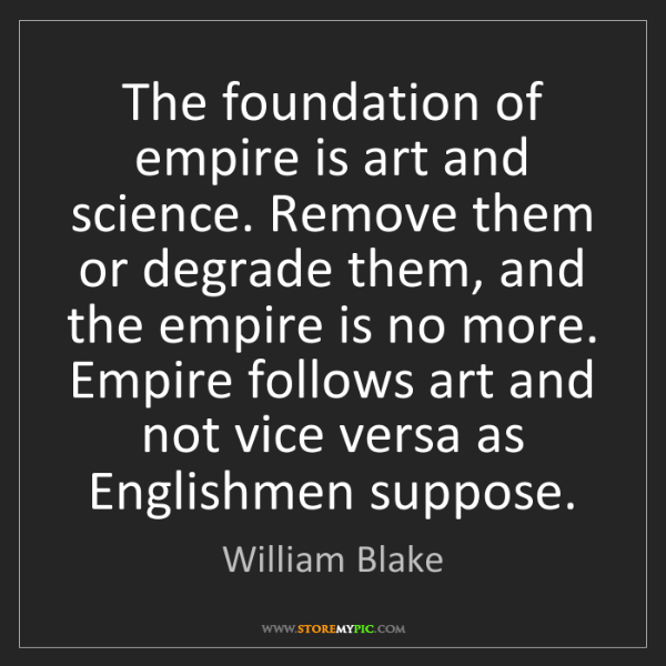 William Blake: The foundation of empire is art and science. Remove them...