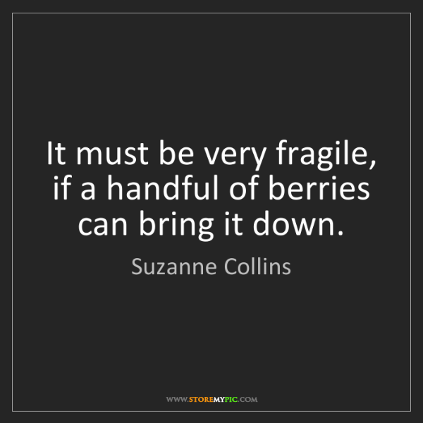 Suzanne Collins: It must be very fragile, if a handful of berries can...
