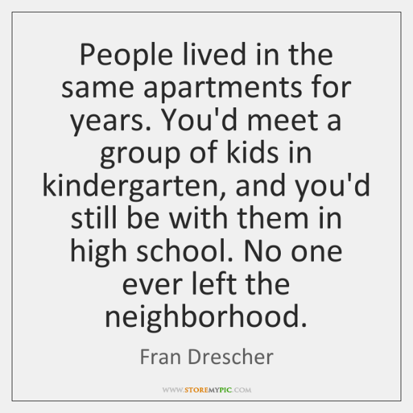 People lived in the same apartments for years. You'd meet a group ...