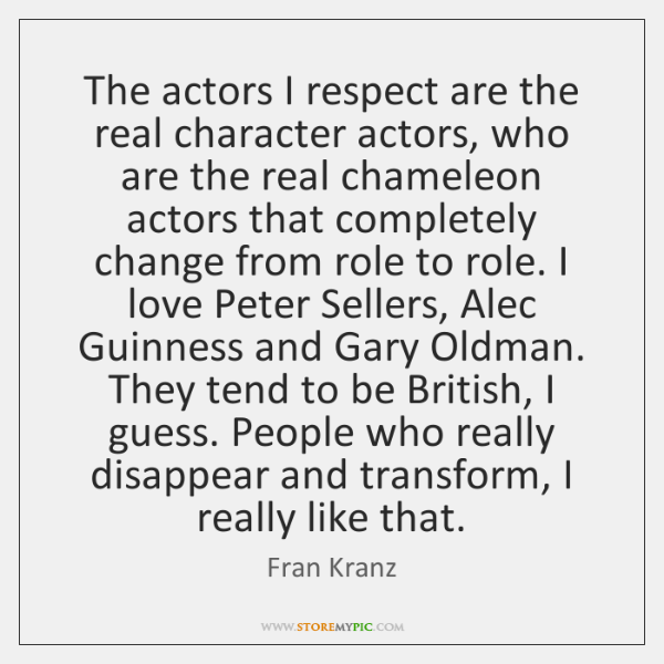 The actors I respect are the real character actors, who are the ...