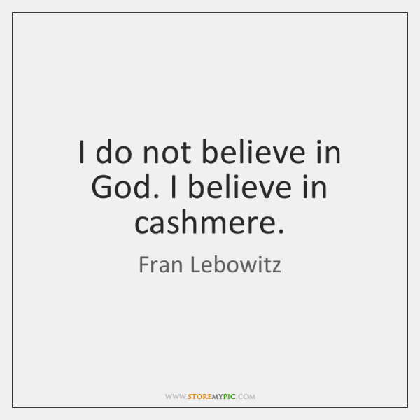 I do not believe in God. I believe in cashmere.