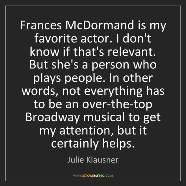Julie Klausner: Frances McDormand is my favorite actor. I don't know...