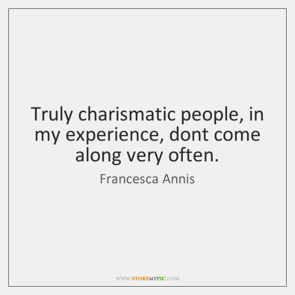 Truly charismatic people, in my experience, dont come along very often.